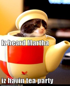 Iz heard Martha  iz havin tea party