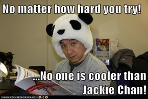 No matter how hard you try!  ...No one is cooler than Jackie Chan!