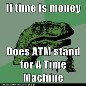 If time is money  Does ATM stand for A Time Machine