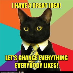 I HAVE A GREAT IDEA!LET'S CHANGE EVERYTHING EVERYBODY LIKES!