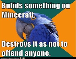 Bulids something on Minecraft.  Destroys it as not to offend anyone.