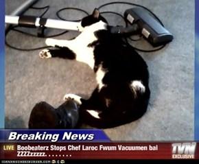 Breaking News - Boobeaterz Stops Chef Laroc Fwum Vacuumen bai ZZZZzzzzz. . . . . . . .