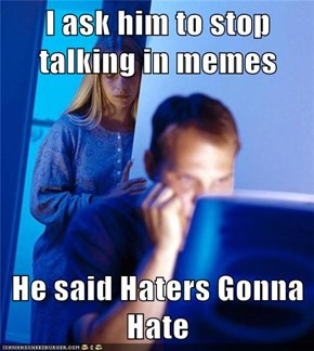 I ask him to stop talking in memes  He said Haters Gonna Hate