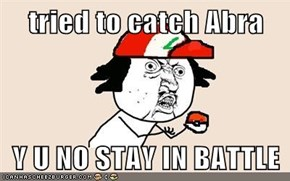 tried to catch Abra  Y U NO STAY IN BATTLE