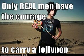 Only REAL men have the courage  to carry a lollypop