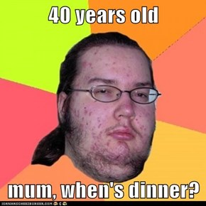 40 years old  mum, when's dinner?