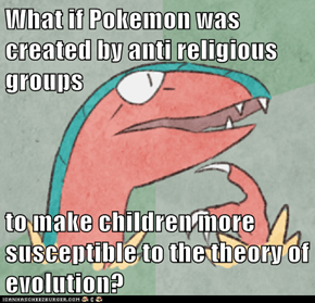 What if Pokemon was created by anti religious groups  to make children more susceptible to the theory of evolution?