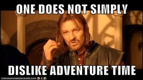 ONE DOES NOT SIMPLY  DISLIKE ADVENTURE TIME