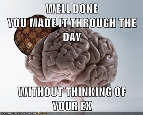 WELL DONE                                YOU MADE IT THROUGH THE DAY  WITHOUT THINKING OF          YOUR EX