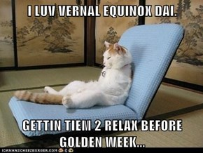 I LUV VERNAL EQUINOX DAI.   GETTIN TIEM 2 RELAX BEFORE GOLDEN WEEK...