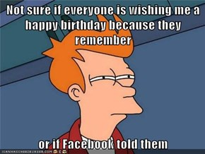 Not sure if everyone is wishing me a happy birthday because they remember  or if Facebook told them