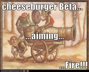 cheeseburger Beta... ...aiming... ...Fire!!!