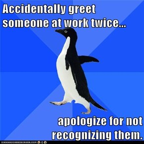 Accidentally greet someone at work twice...  apologize for not recognizing them.