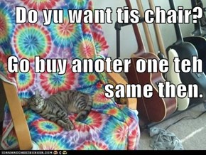 Do yu want tis chair? Go buy anoter one teh same then.