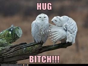 HUG  BITCH!!!