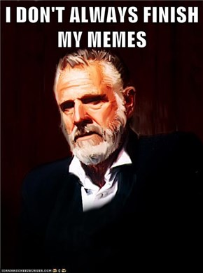 I DON'T ALWAYS FINISH MY MEMES