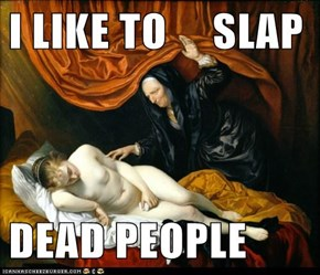 I LIKE TO     SLAP  DEAD PEOPLE