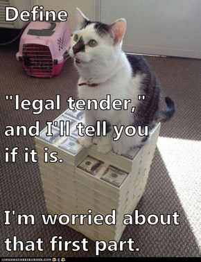 "Define ""legal tender,""                     and I'll tell you                   if it is. I'm worried about                               that first part."