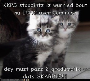 KKPS stoodintz iz wurried bout nu ICHC uzer seminurz  dey muzt pazz 2 gradumaite ~ dats SKARRIE!!1