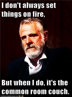 I don't always set things on fire,  But when I do, it's the common room couch.