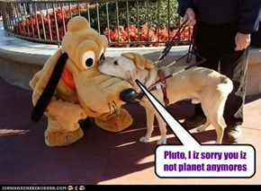 Pluto, I iz sorry you iz not planet anymores