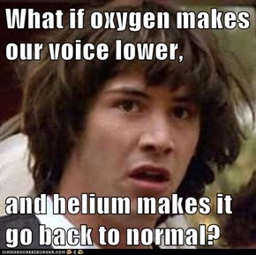 What if oxygen makes our voice lower,  and helium makes it go back to normal?
