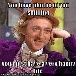 You have photos of you smilling  you must have a very happy life