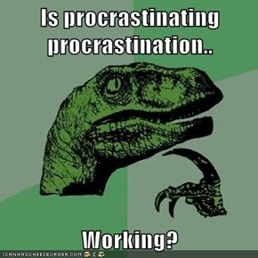 Is procrastinating procrastination..  Working?