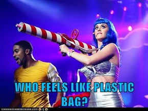 WHO FEELS LIKE PLASTIC BAG?