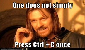 One does not simply  Press Ctrl + C once