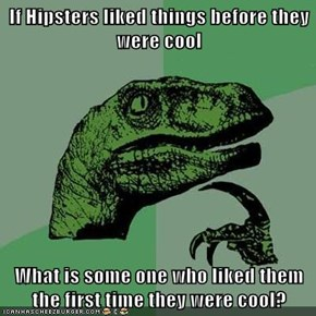If Hipsters liked things before they were cool  What is some one who liked them the first time they were cool?