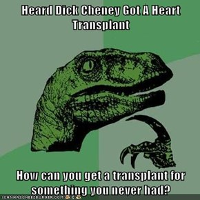 Heard Dick Cheney Got A Heart Transplant  How can you get a transplant for something you never had?