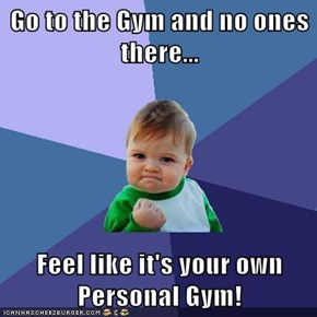 Go to the Gym and no ones there...  Feel like it's your own Personal Gym!