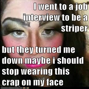I went to a job interview to be a striper  but they turned me down maybe i should stop wearing this crap on my face
