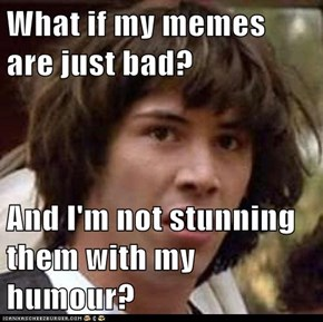 What if my memes are just bad?  And I'm not stunning them with my humour?