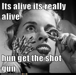 Its alive its really alive  hun get the shot gun