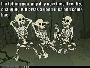 I'm telling you, any day now they'll realize changing ICHC was a good idea and come back.