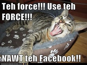 Teh force!!! Use teh FORCE!!!  NAWT teh Facebook!!