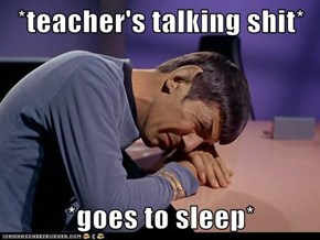 *teacher's talking shit*  *goes to sleep*