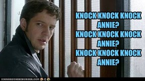 KNOCK KNOCK KNOCK ANNIE? KNOCK KNOCK KNOCK ANNIE? KNOCK KNOCK KNOCK ANNIE?