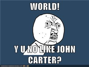 WORLD!  Y U NO LIKE JOHN CARTER?