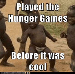 Played the Hunger Games  Before it was cool