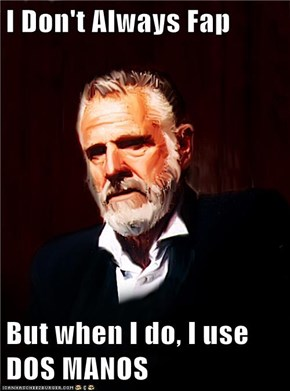 I Don't Always Fap  But when I do, I use DOS MANOS