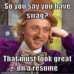 So you say you have swag?  That must look great on a resume