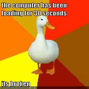 the computer has been loading for 30 seconds  its broken