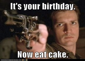 It's your birthday.  Now eat cake.