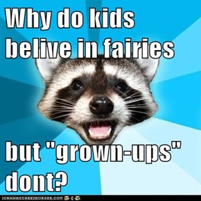 """Why do kids belive in fairies  but """"grown-ups"""" dont?"""