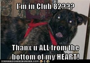 I'm in Club 82???  Thanx u ALL from the bottom of my HEART!