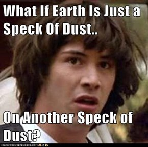 What If Earth Is Just a Speck Of Dust..  On Another Speck of Dust?