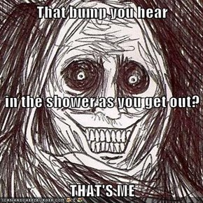 That bump you hear in the shower as you get out? THAT'S ME